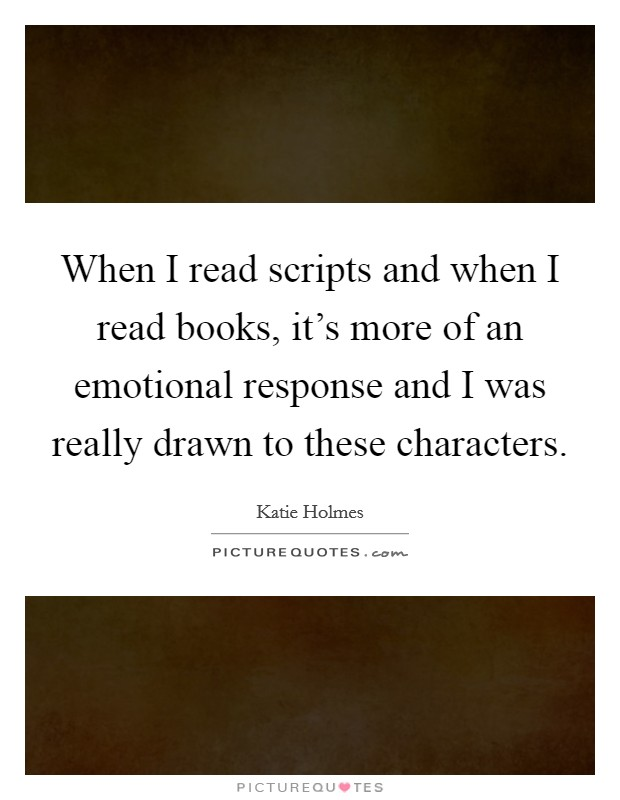 When I read scripts and when I read books, it's more of an emotional response and I was really drawn to these characters Picture Quote #1