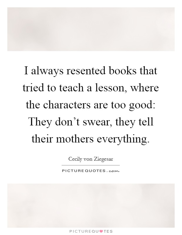 I always resented books that tried to teach a lesson, where the characters are too good: They don't swear, they tell their mothers everything Picture Quote #1
