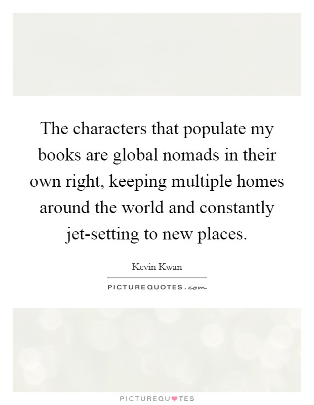 The characters that populate my books are global nomads in their own right, keeping multiple homes around the world and constantly jet-setting to new places Picture Quote #1