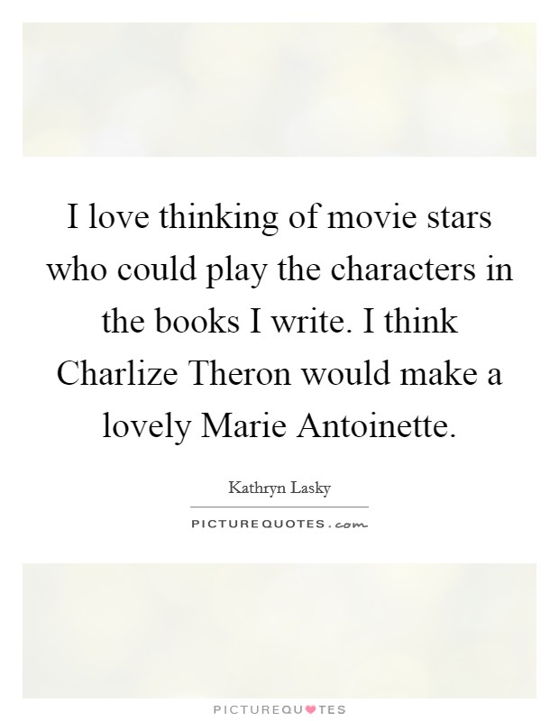 I love thinking of movie stars who could play the characters in the books I write. I think Charlize Theron would make a lovely Marie Antoinette Picture Quote #1
