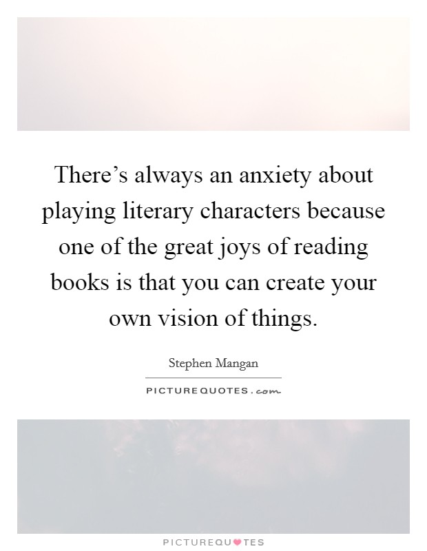 There's always an anxiety about playing literary characters because one of the great joys of reading books is that you can create your own vision of things Picture Quote #1