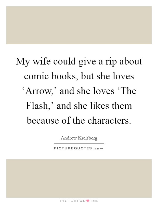 My wife could give a rip about comic books, but she loves 'Arrow,' and she loves 'The Flash,' and she likes them because of the characters Picture Quote #1