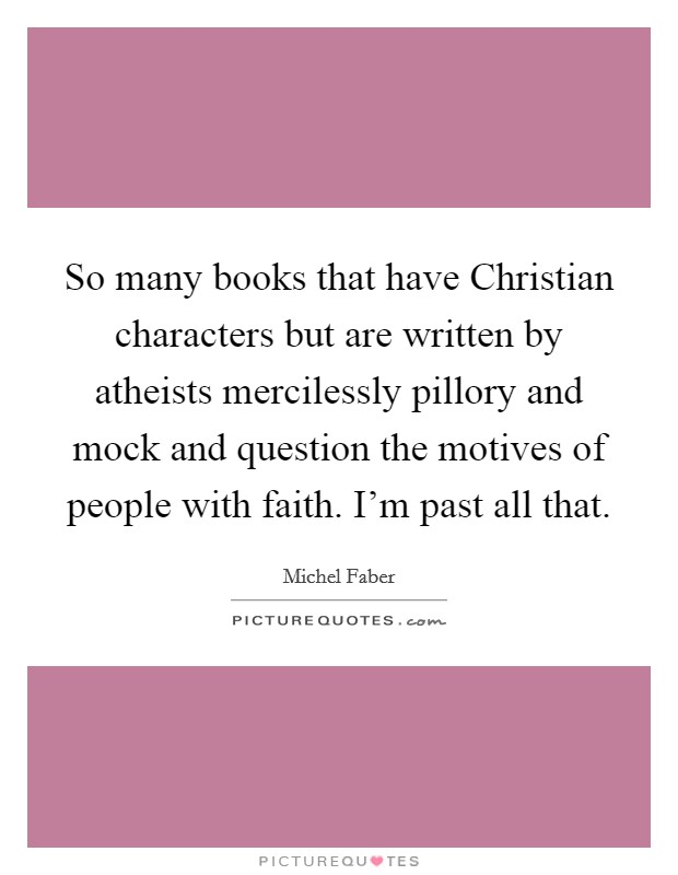 So many books that have Christian characters but are written by atheists mercilessly pillory and mock and question the motives of people with faith. I'm past all that Picture Quote #1