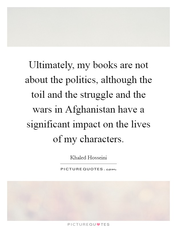Ultimately, my books are not about the politics, although the toil and the struggle and the wars in Afghanistan have a significant impact on the lives of my characters Picture Quote #1