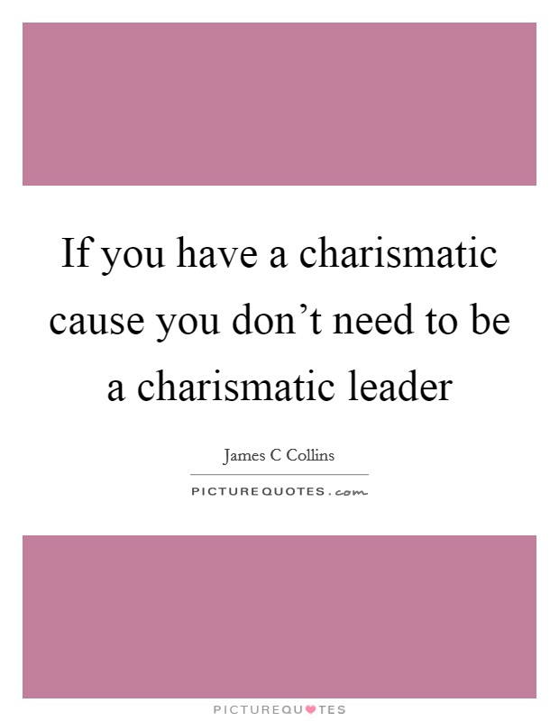If you have a charismatic cause you don't need to be a charismatic leader Picture Quote #1