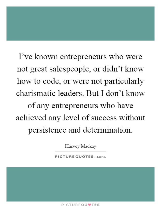 I've known entrepreneurs who were not great salespeople, or didn't know how to code, or were not particularly charismatic leaders. But I don't know of any entrepreneurs who have achieved any level of success without persistence and determination Picture Quote #1