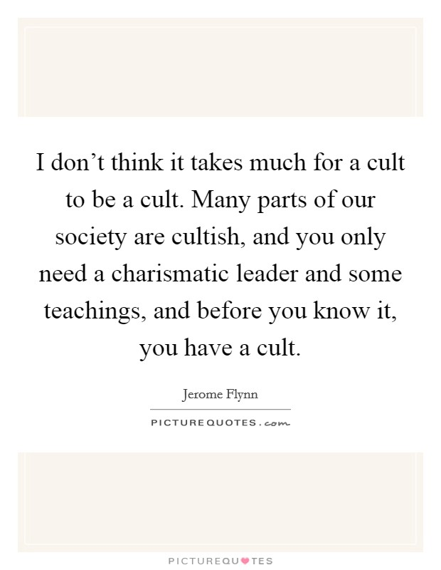 I don't think it takes much for a cult to be a cult. Many parts of our society are cultish, and you only need a charismatic leader and some teachings, and before you know it, you have a cult Picture Quote #1
