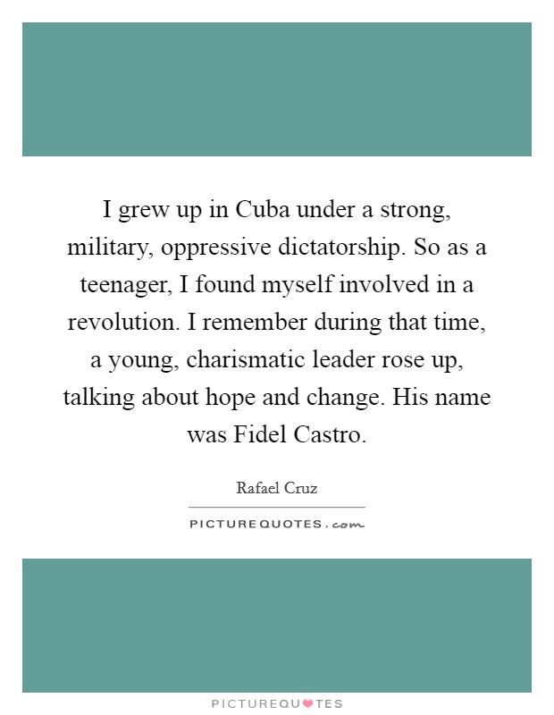 I grew up in Cuba under a strong, military, oppressive dictatorship. So as a teenager, I found myself involved in a revolution. I remember during that time, a young, charismatic leader rose up, talking about hope and change. His name was Fidel Castro Picture Quote #1