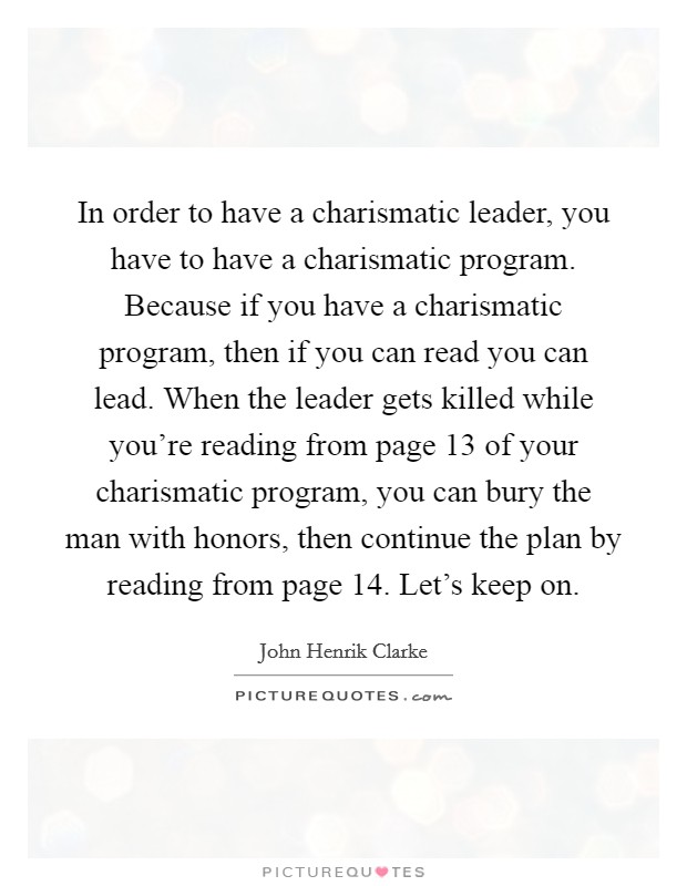 In order to have a charismatic leader, you have to have a charismatic program. Because if you have a charismatic program, then if you can read you can lead. When the leader gets killed while you're reading from page 13 of your charismatic program, you can bury the man with honors, then continue the plan by reading from page 14. Let's keep on Picture Quote #1
