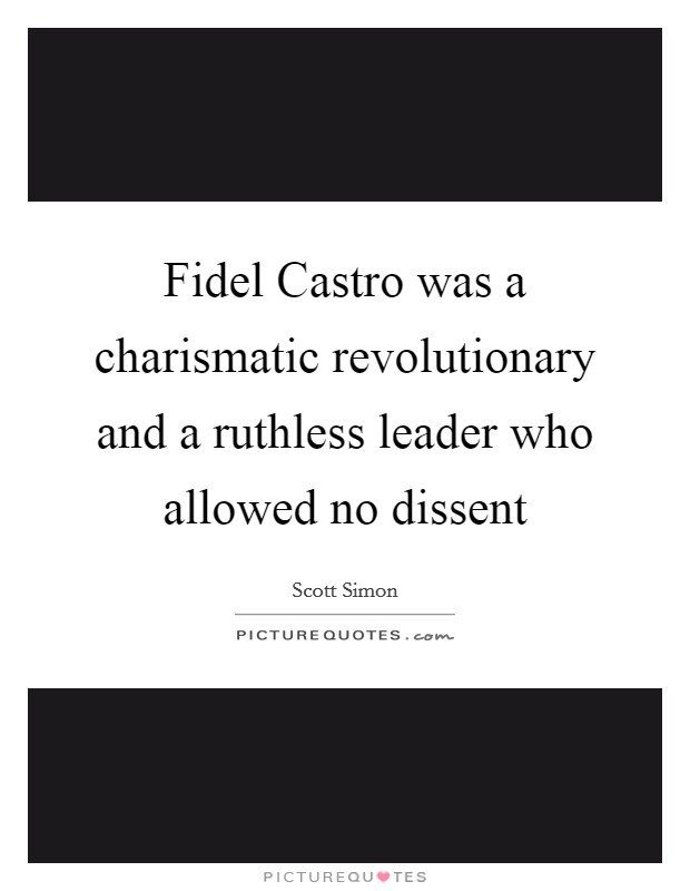 Fidel Castro was a charismatic revolutionary and a ruthless leader who allowed no dissent Picture Quote #1
