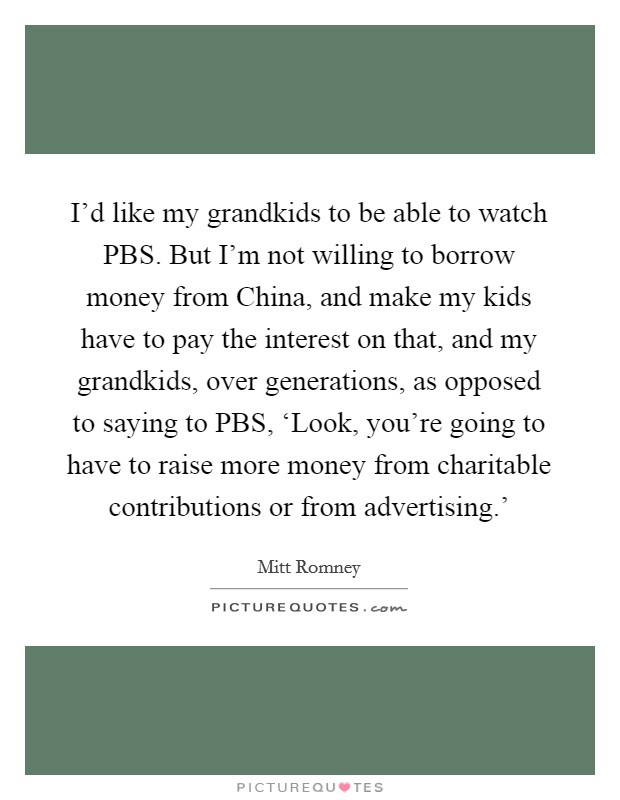 I'd like my grandkids to be able to watch PBS. But I'm not willing to borrow money from China, and make my kids have to pay the interest on that, and my grandkids, over generations, as opposed to saying to PBS, 'Look, you're going to have to raise more money from charitable contributions or from advertising.' Picture Quote #1