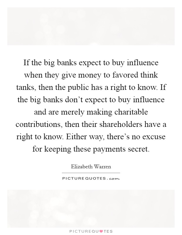 If the big banks expect to buy influence when they give money to favored think tanks, then the public has a right to know. If the big banks don't expect to buy influence and are merely making charitable contributions, then their shareholders have a right to know. Either way, there's no excuse for keeping these payments secret Picture Quote #1