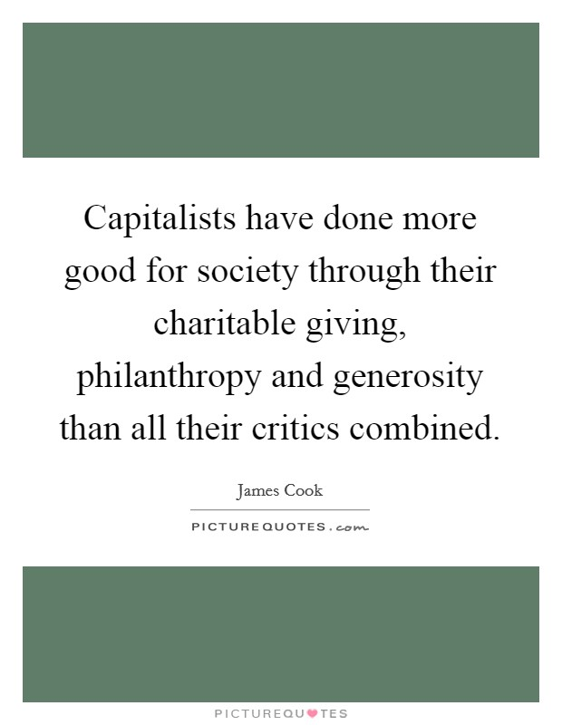 Capitalists have done more good for society through their charitable giving, philanthropy and generosity than all their critics combined Picture Quote #1