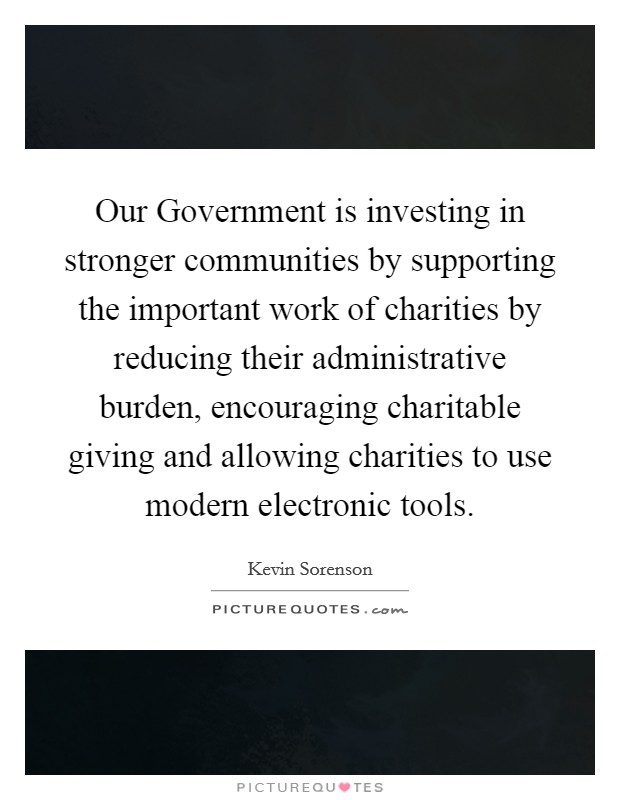 Our Government is investing in stronger communities by supporting the important work of charities by reducing their administrative burden, encouraging charitable giving and allowing charities to use modern electronic tools Picture Quote #1