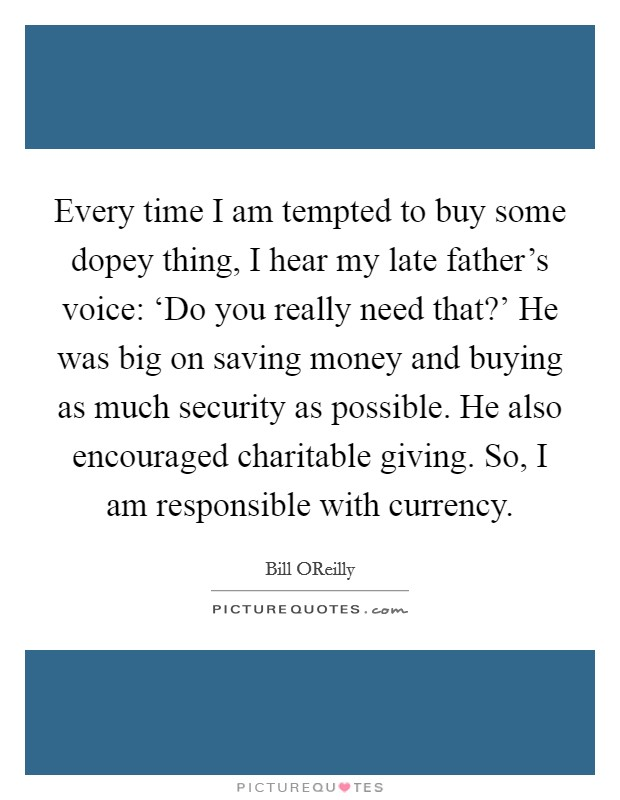 Every time I am tempted to buy some dopey thing, I hear my late father's voice: 'Do you really need that?' He was big on saving money and buying as much security as possible. He also encouraged charitable giving. So, I am responsible with currency Picture Quote #1