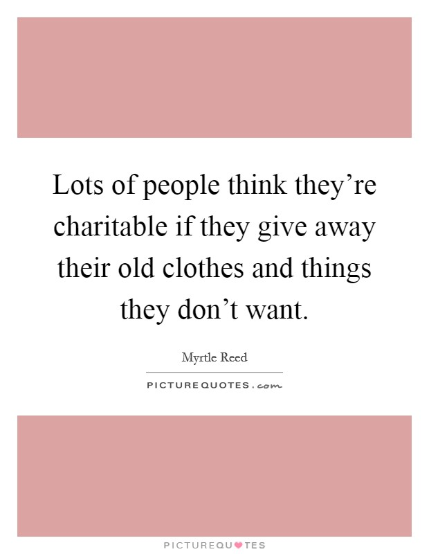 Lots of people think they're charitable if they give away their old clothes and things they don't want Picture Quote #1