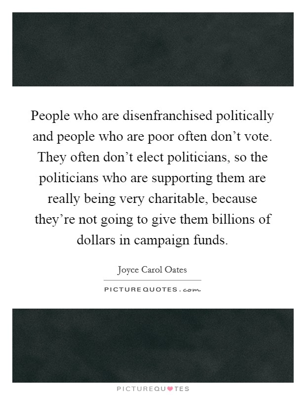 People who are disenfranchised politically and people who are poor often don't vote. They often don't elect politicians, so the politicians who are supporting them are really being very charitable, because they're not going to give them billions of dollars in campaign funds Picture Quote #1