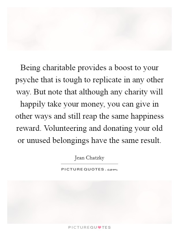 Being charitable provides a boost to your psyche that is tough to replicate in any other way. But note that although any charity will happily take your money, you can give in other ways and still reap the same happiness reward. Volunteering and donating your old or unused belongings have the same result Picture Quote #1