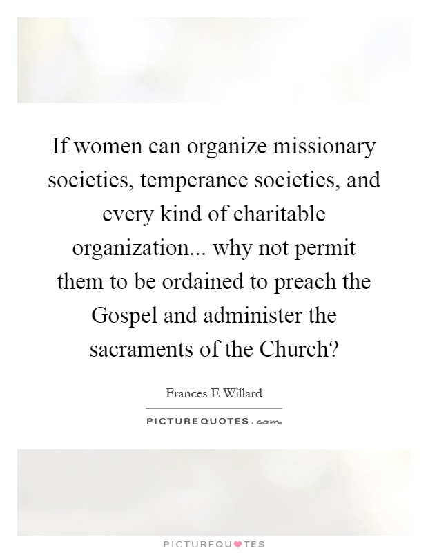 If women can organize missionary societies, temperance societies, and every kind of charitable organization... why not permit them to be ordained to preach the Gospel and administer the sacraments of the Church? Picture Quote #1