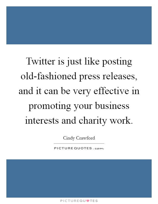 Twitter is just like posting old-fashioned press releases, and it can be very effective in promoting your business interests and charity work Picture Quote #1