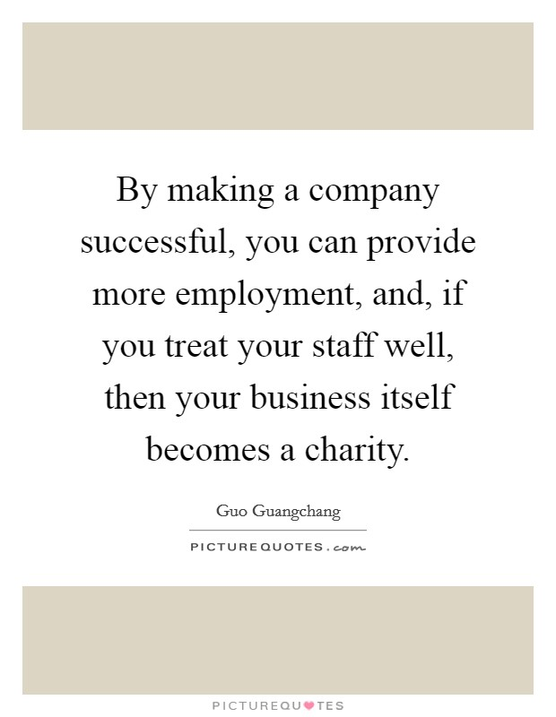 By making a company successful, you can provide more employment, and, if you treat your staff well, then your business itself becomes a charity Picture Quote #1