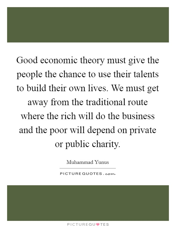 Good economic theory must give the people the chance to use their talents to build their own lives. We must get away from the traditional route where the rich will do the business and the poor will depend on private or public charity Picture Quote #1