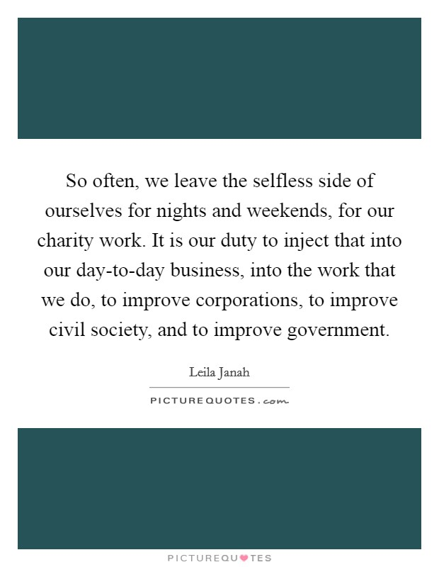 So often, we leave the selfless side of ourselves for nights and weekends, for our charity work. It is our duty to inject that into our day-to-day business, into the work that we do, to improve corporations, to improve civil society, and to improve government Picture Quote #1