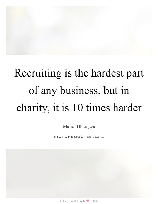 Recruiting is the hardest part of any business, but in charity, it is 10 times harder Picture Quote #1