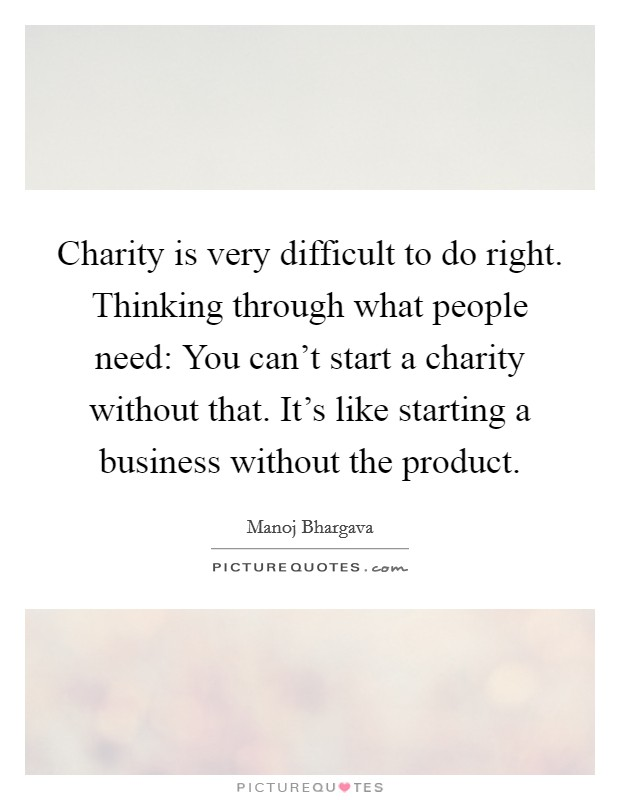 Charity is very difficult to do right. Thinking through what people need: You can't start a charity without that. It's like starting a business without the product Picture Quote #1