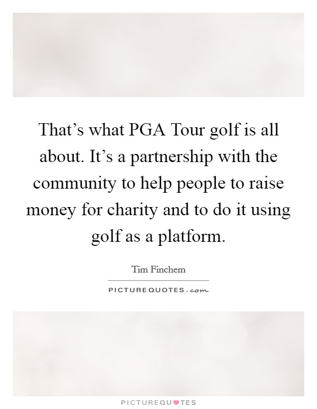 That's what PGA Tour golf is all about. It's a partnership with the community to help people to raise money for charity and to do it using golf as a platform Picture Quote #1