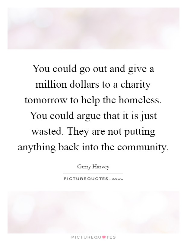 You could go out and give a million dollars to a charity tomorrow to help the homeless. You could argue that it is just wasted. They are not putting anything back into the community Picture Quote #1