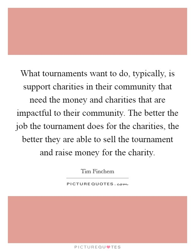 What tournaments want to do, typically, is support charities in their community that need the money and charities that are impactful to their community. The better the job the tournament does for the charities, the better they are able to sell the tournament and raise money for the charity Picture Quote #1