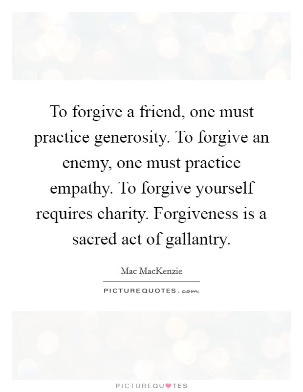 To forgive a friend, one must practice generosity. To forgive an enemy, one must practice empathy. To forgive yourself requires charity. Forgiveness is a sacred act of gallantry Picture Quote #1