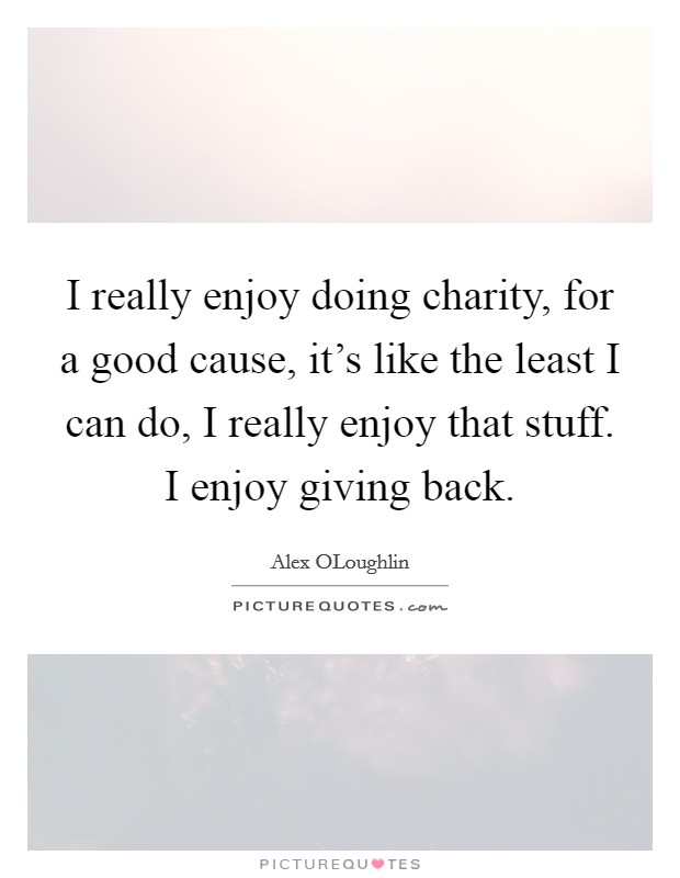 I really enjoy doing charity, for a good cause, it's like the least I can do, I really enjoy that stuff. I enjoy giving back Picture Quote #1