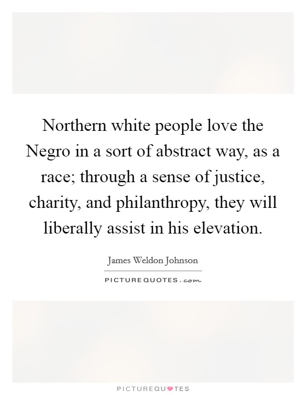 Northern white people love the Negro in a sort of abstract way, as a race; through a sense of justice, charity, and philanthropy, they will liberally assist in his elevation Picture Quote #1