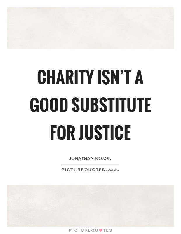 Charity isn't a good substitute for justice Picture Quote #1