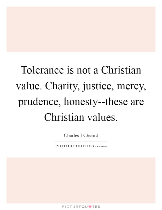Tolerance is not a Christian value. Charity, justice, mercy, prudence, honesty--these are Christian values Picture Quote #1