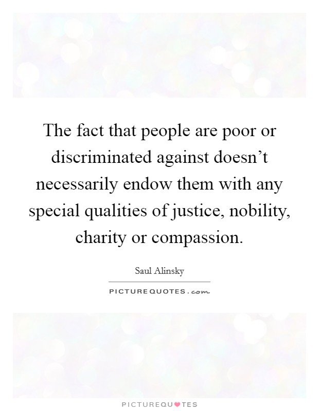 The fact that people are poor or discriminated against doesn't necessarily endow them with any special qualities of justice, nobility, charity or compassion Picture Quote #1