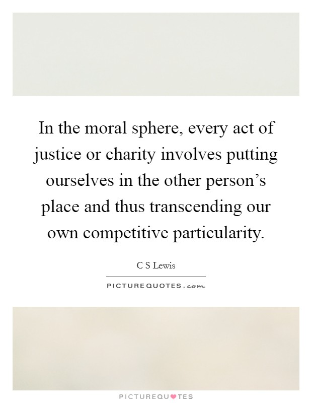 In the moral sphere, every act of justice or charity involves putting ourselves in the other person's place and thus transcending our own competitive particularity Picture Quote #1