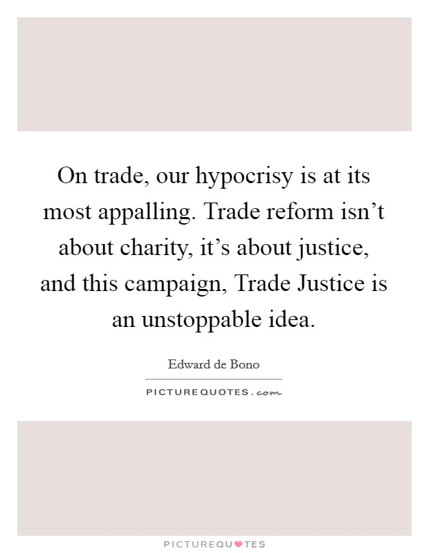 On trade, our hypocrisy is at its most appalling. Trade reform isn't about charity, it's about justice, and this campaign, Trade Justice is an unstoppable idea Picture Quote #1