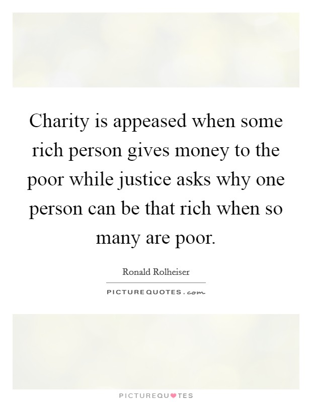 Charity is appeased when some rich person gives money to the poor while justice asks why one person can be that rich when so many are poor Picture Quote #1