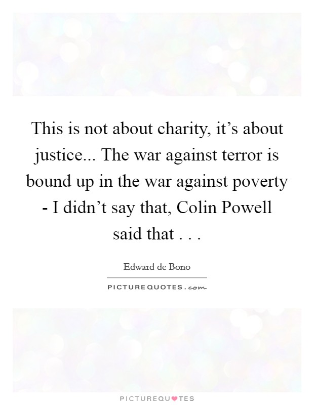 This is not about charity, it's about justice... The war against terror is bound up in the war against poverty - I didn't say that, Colin Powell said that . .  Picture Quote #1
