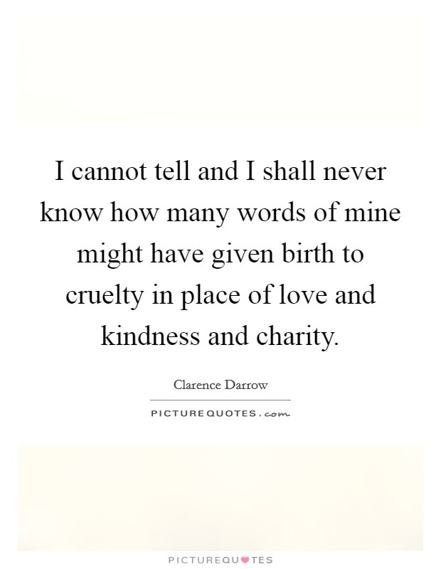 I cannot tell and I shall never know how many words of mine might have given birth to cruelty in place of love and kindness and charity Picture Quote #1