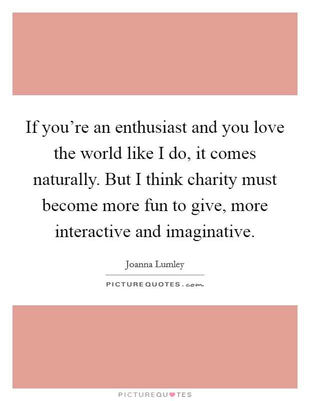 If you're an enthusiast and you love the world like I do, it comes naturally. But I think charity must become more fun to give, more interactive and imaginative Picture Quote #1