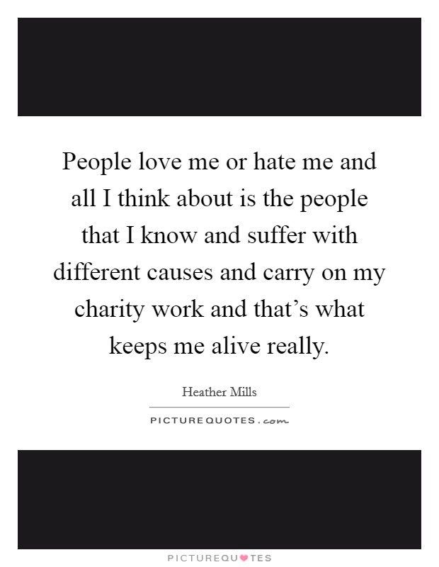 People love me or hate me and all I think about is the people that I know and suffer with different causes and carry on my charity work and that's what keeps me alive really. Picture Quote #1