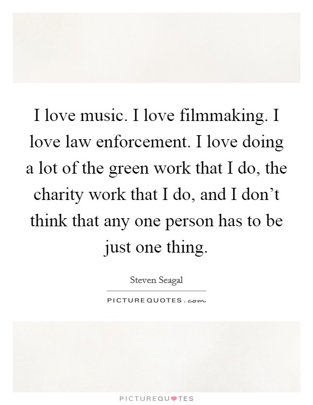 I love music. I love filmmaking. I love law enforcement. I love doing a lot of the green work that I do, the charity work that I do, and I don't think that any one person has to be just one thing Picture Quote #1
