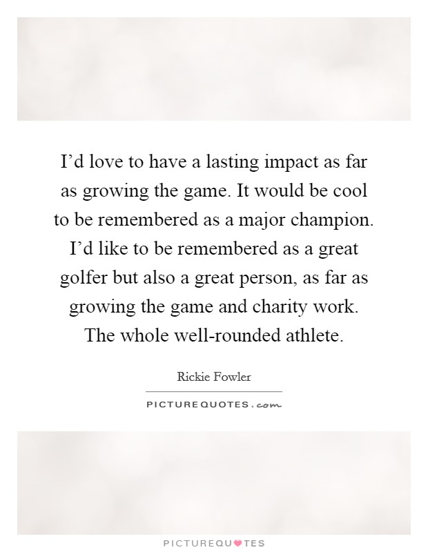 I'd love to have a lasting impact as far as growing the game. It would be cool to be remembered as a major champion. I'd like to be remembered as a great golfer but also a great person, as far as growing the game and charity work. The whole well-rounded athlete Picture Quote #1