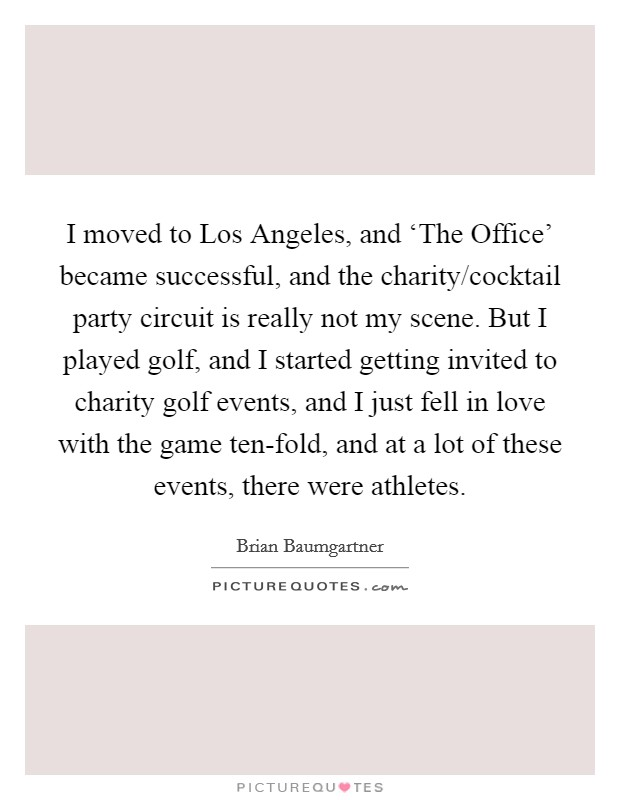 I moved to Los Angeles, and 'The Office' became successful, and the charity/cocktail party circuit is really not my scene. But I played golf, and I started getting invited to charity golf events, and I just fell in love with the game ten-fold, and at a lot of these events, there were athletes Picture Quote #1
