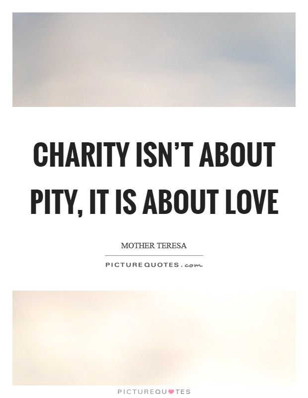 Charity isn't about pity, it is about love Picture Quote #1