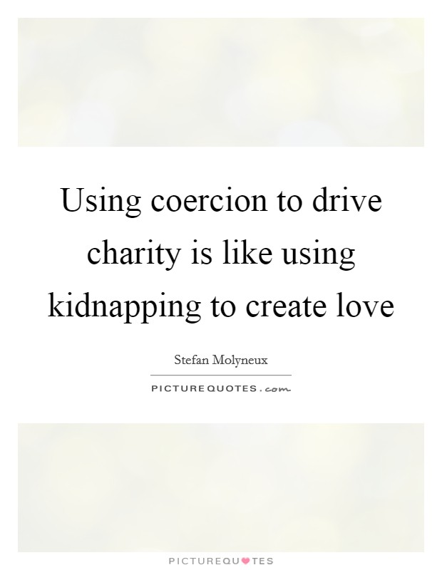Using coercion to drive charity is like using kidnapping to create love Picture Quote #1